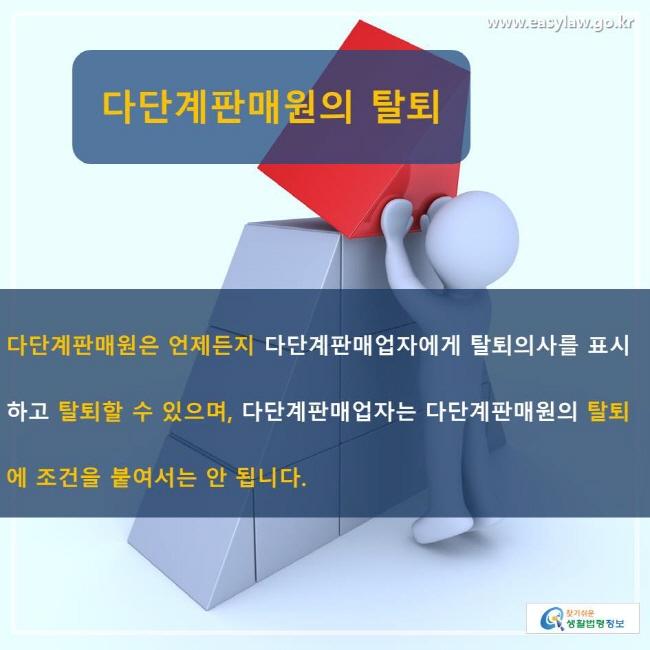 다단계판매원의 탈퇴 다단계판매원은 언제든지 다단계판매업자에게 탈퇴의사를 표시하고 탈퇴할 수 있으며, 다단계판매업자는 다단계판매원의 탈퇴에 조건을 붙여서는 안 됩니다.
